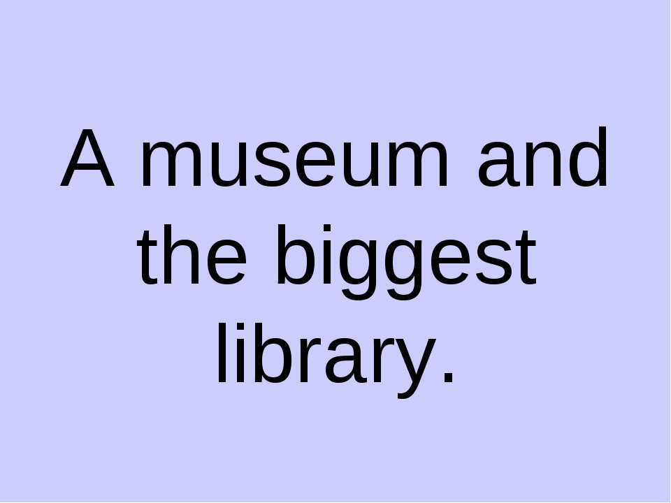 A museum and the biggest library.