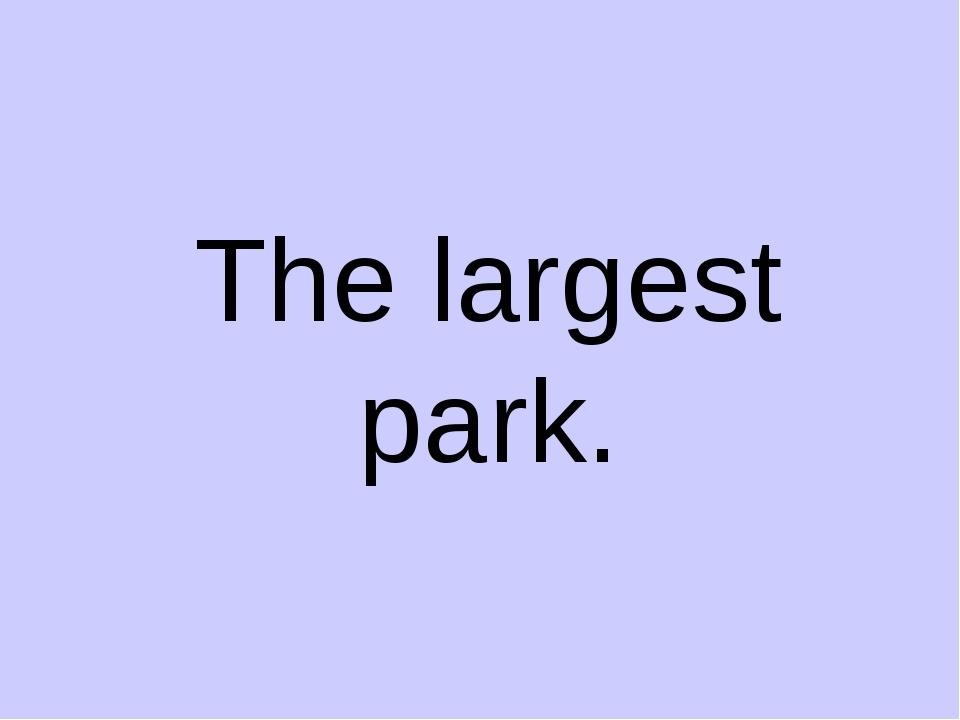 The largest park.