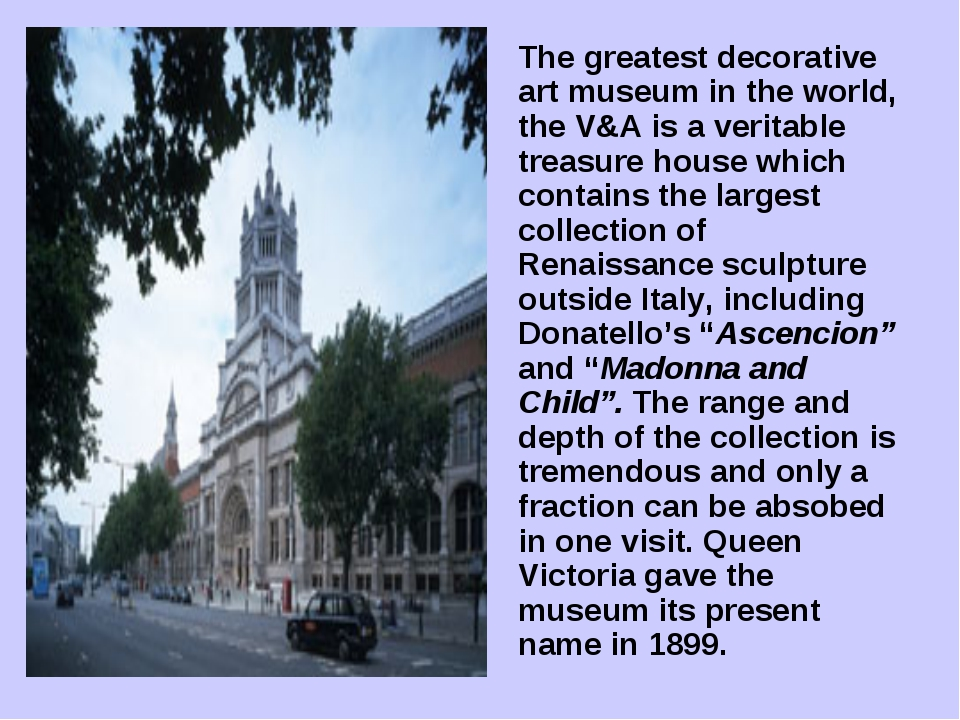 The greatest decorative art museum in the world, the V&A is a veritable trea...