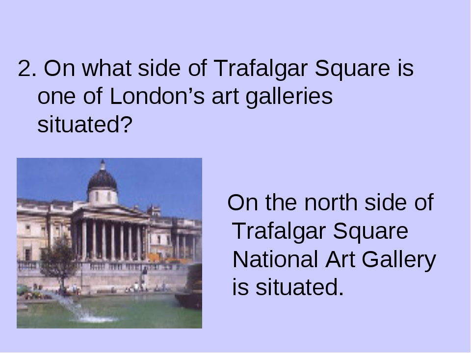 2. On what side of Trafalgar Square is one of London's art galleries situate...