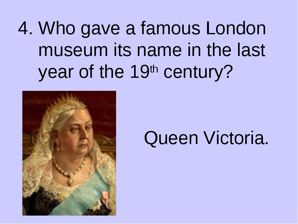 4. Who gave a famous London museum its name in the last year of the 19th cent...