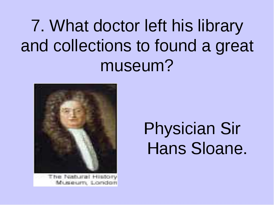 7. What doctor left his library and collections to found a great museum? Phys...
