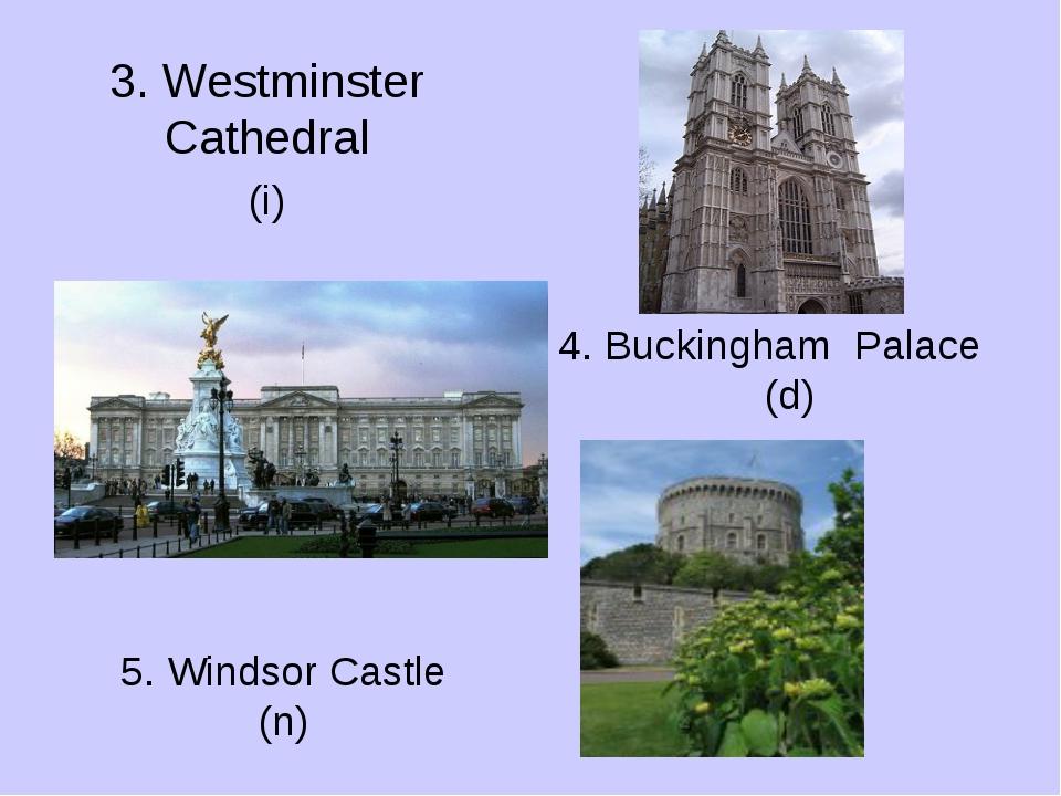 3. Westminster Cathedral 5. Windsor Castle (n) 4. Buckingham Palace (d) (i)