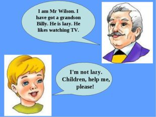 I'm not lazy. Children, help me, please! I am Mr Wilson. I have got a grands