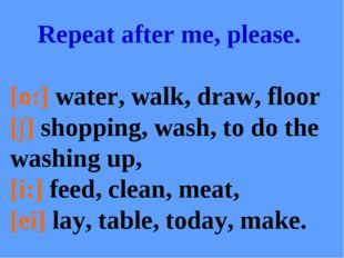 Repeat after me, please. [o:] water, walk, draw, floor [∫] shopping, wash, to