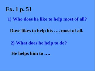Ex. 1 p. 51 1) Who does he like to help most of all? Dave likes to help his …
