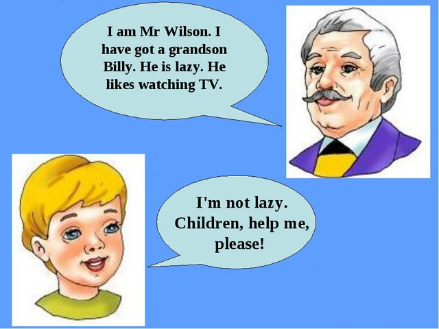 I'm not lazy. Children, help me, please! I am Mr Wilson. I have got a grands...