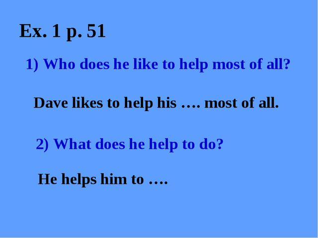 Ex. 1 p. 51 1) Who does he like to help most of all? Dave likes to help his …...