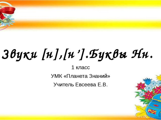Звуки [н],[н'].Буквы Нн. 1 класс УМК «Планета Знаний» Учитель Евсеева Е.В.