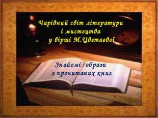 Чарівний світ літератури і мистецтва у вірші М.Цвєтаєвої Знайомі образи з про