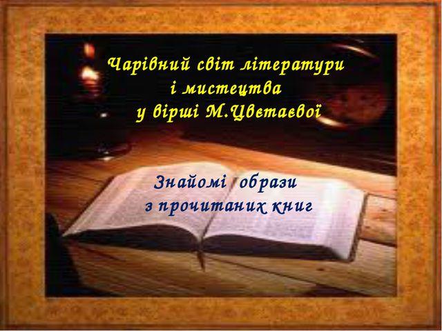 Чарівний світ літератури і мистецтва у вірші М.Цвєтаєвої Знайомі образи з про...