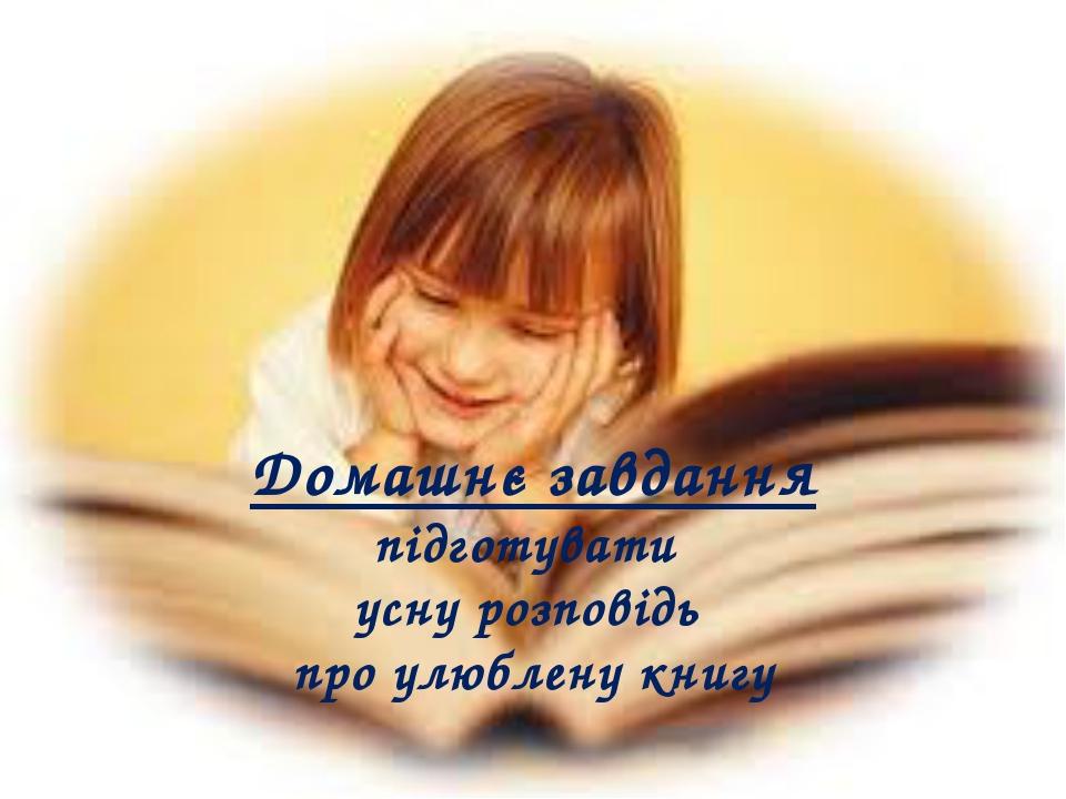 Домашнє завдання підготувати усну розповідь про улюблену книгу