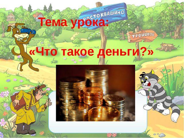 Тема урока: «Что такое деньги?»