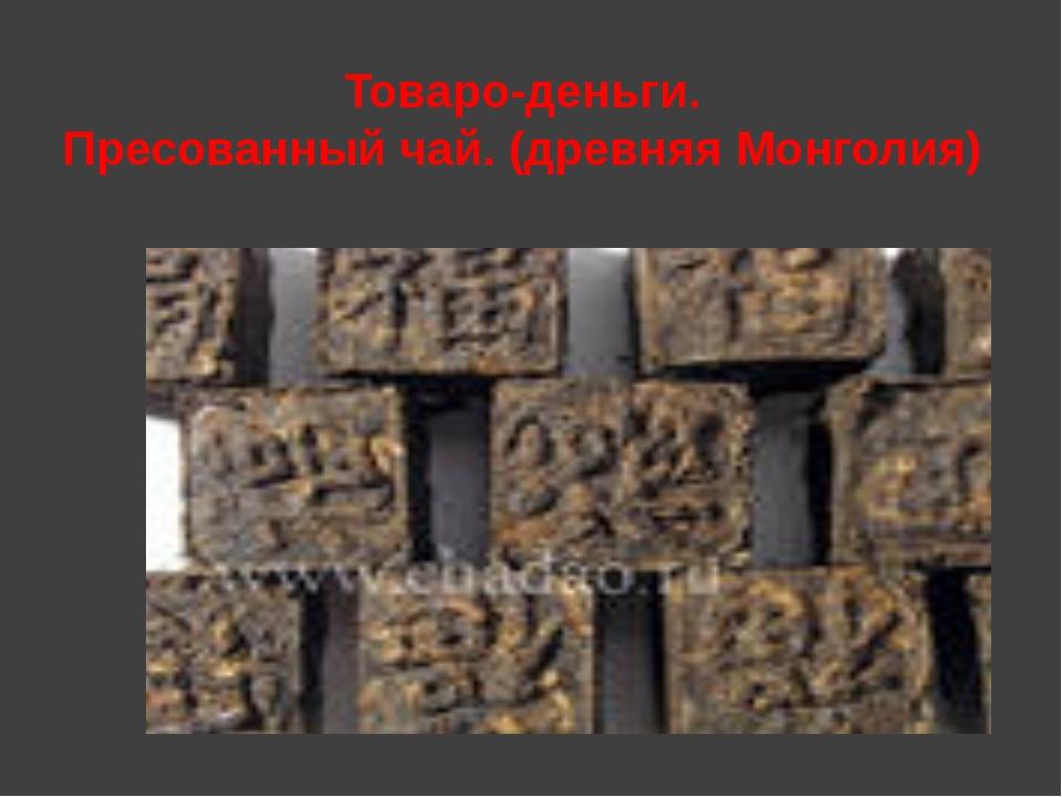 Товаро-деньги. Пресованный чай. (древняя Монголия)