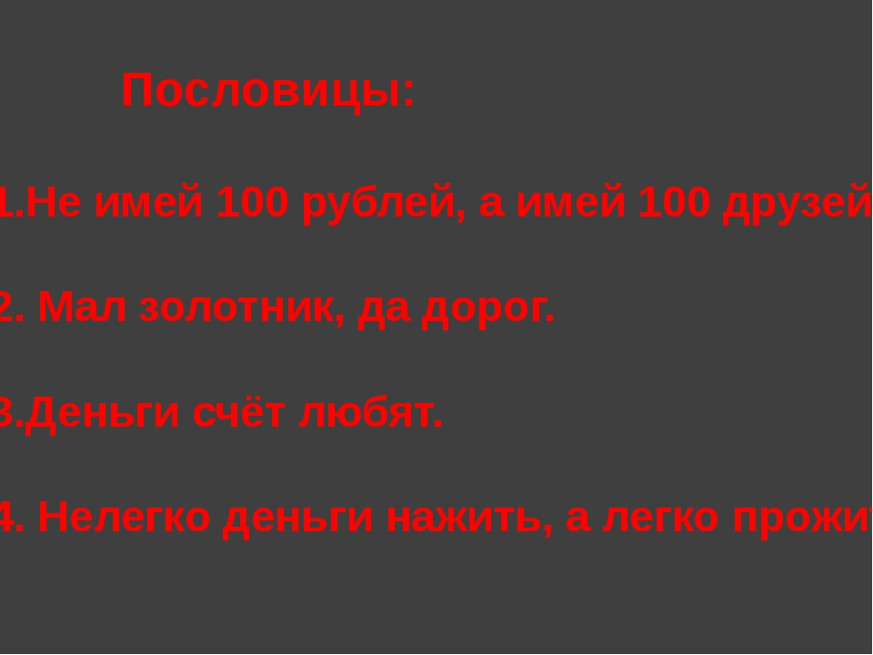 Пословицы: 1.Не имей 100 рублей, а имей 100 друзей. 2. Мал золотник, да до...