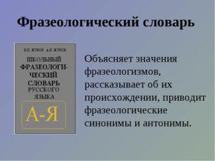 Фразеологический словарь Объясняет значения фразеологизмов, рассказывает об и