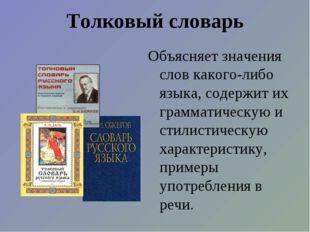 Толковый словарь Объясняет значения слов какого-либо языка, содержит их грамм