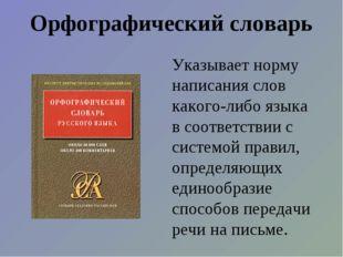 Орфографический словарь Указывает норму написания слов какого-либо языка в со