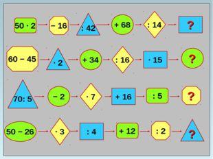 50 ∙ 2 − 16 : 42 + 68 : 14 ? 60 − 45 ? : 2 ? 70: 5 ∙ 2 + 34 − 2 50 − 26 ∙ 7 :
