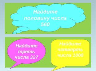 . Найдите половину числа 560 Найдите треть числа 327 Найдите четверть числа 1