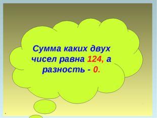 . Сумма каких двух чисел равна 124, а разность - 0.