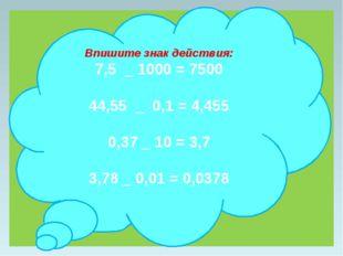 Впишите знак действия: 7,5 _ 1000 = 7500 44,55 _ 0,1 = 4,455 0,37 _ 10 = 3,7