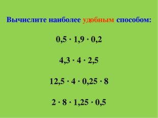 Вычислите наиболее удобным способом: 0,5 ∙ 1,9 ∙ 0,2 4,3 ∙ 4 ∙ 2,5 12,5 ∙ 4 ∙