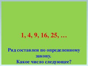 1, 4, 9, 16, 25, … Ряд составлен по определенному закону. Какое число следующ