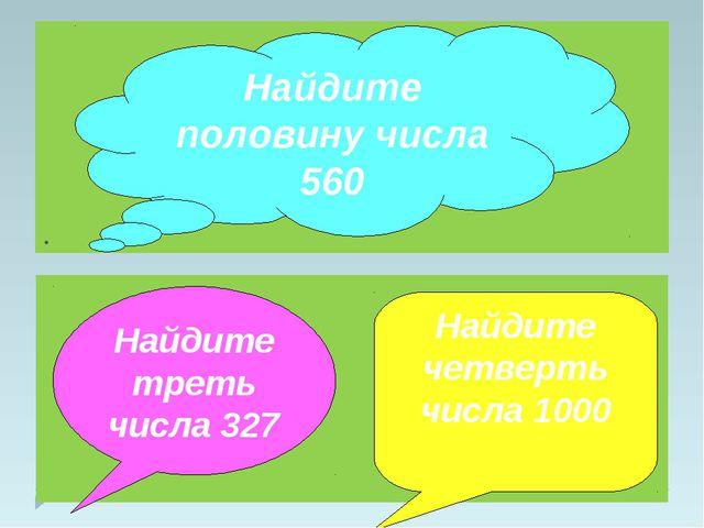 . Найдите половину числа 560 Найдите треть числа 327 Найдите четверть числа 1...