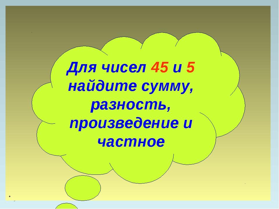 . Для чисел 45 и 5 найдите сумму, разность, произведение и частное
