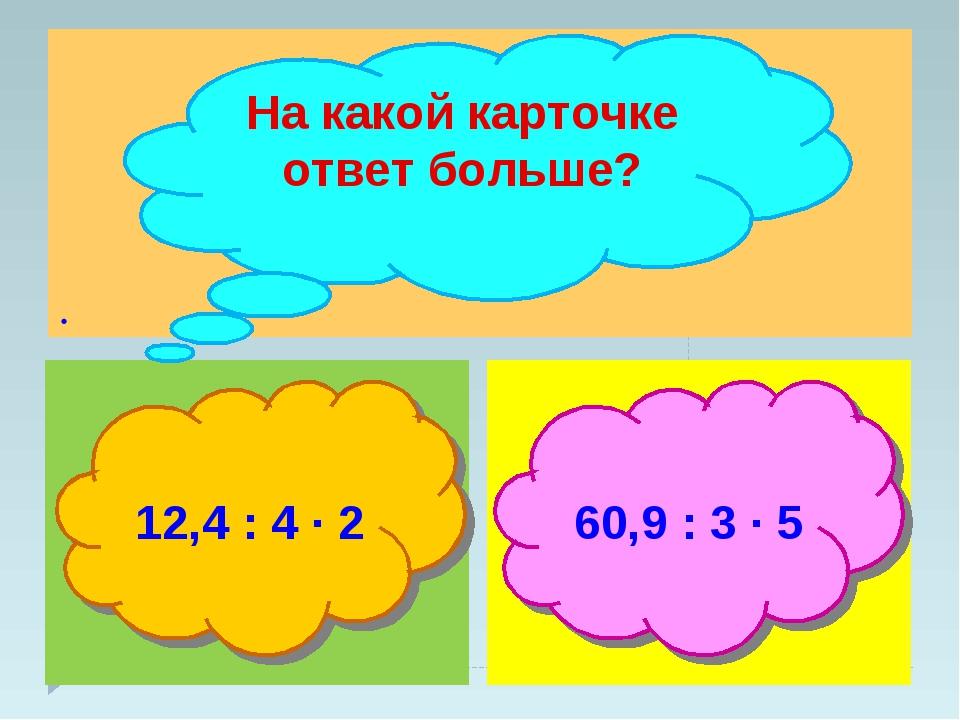 . На какой карточке ответ больше? 12,4 : 4 ∙ 2 60,9 : 3 ∙ 5