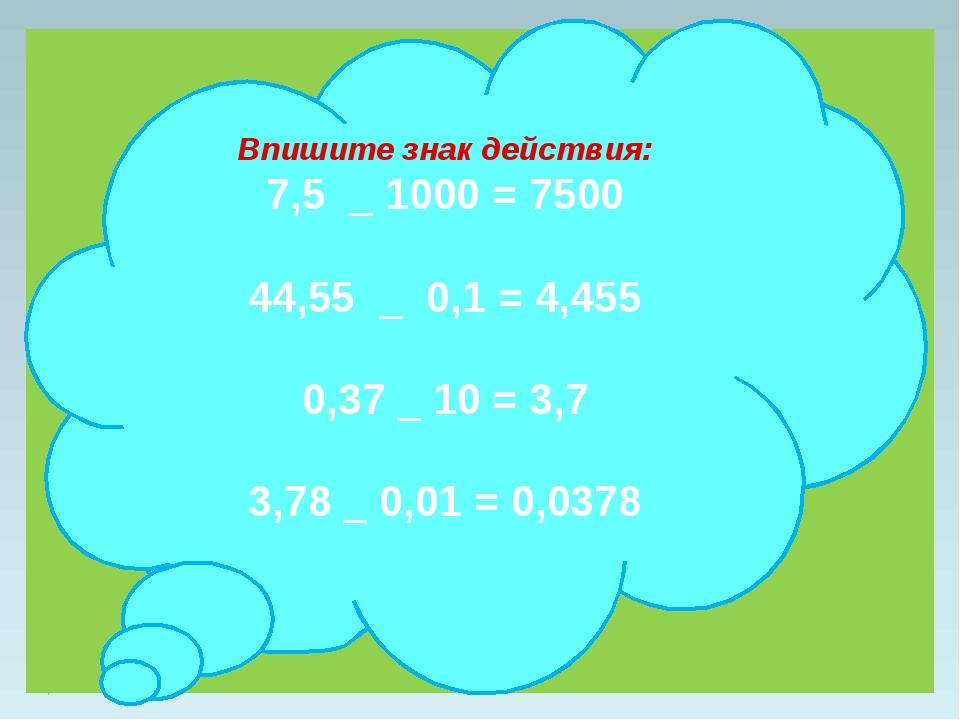 Впишите знак действия: 7,5 _ 1000 = 7500 44,55 _ 0,1 = 4,455 0,37 _ 10 = 3,7...