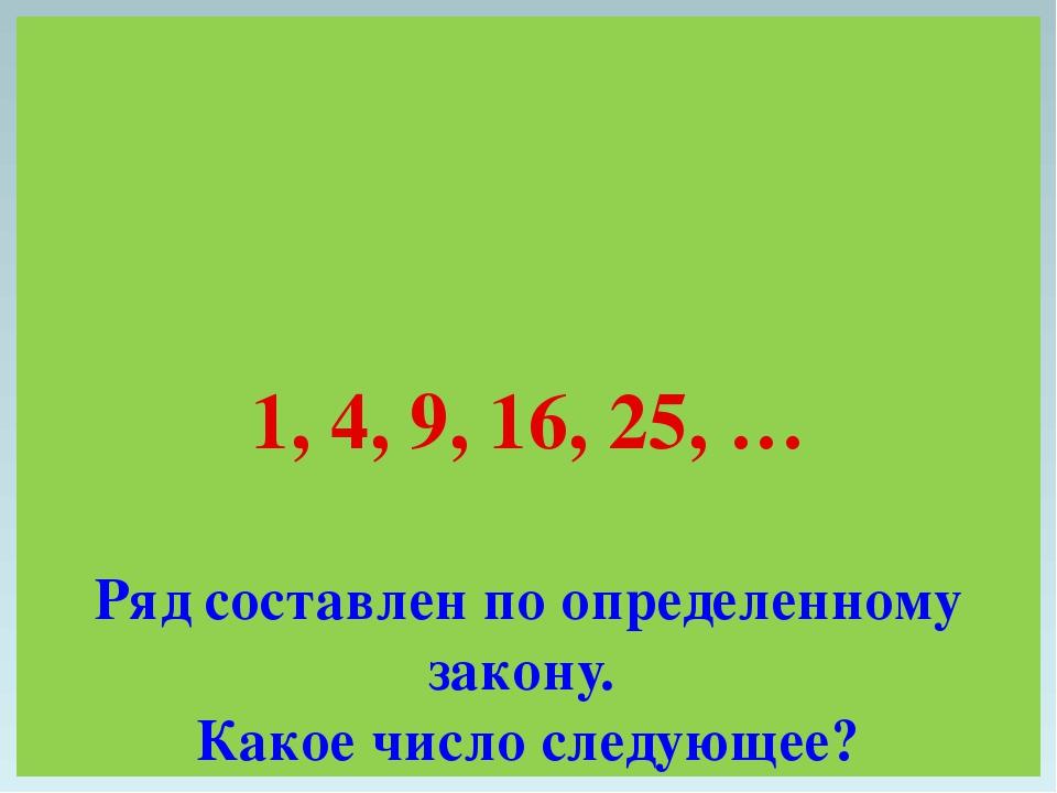 1, 4, 9, 16, 25, … Ряд составлен по определенному закону. Какое число следующ...