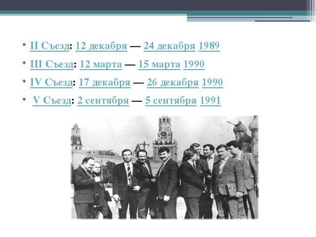 II Съезд: 12 декабря— 24 декабря 1989 III Съезд: 12 марта— 15 марта 1990 IV...