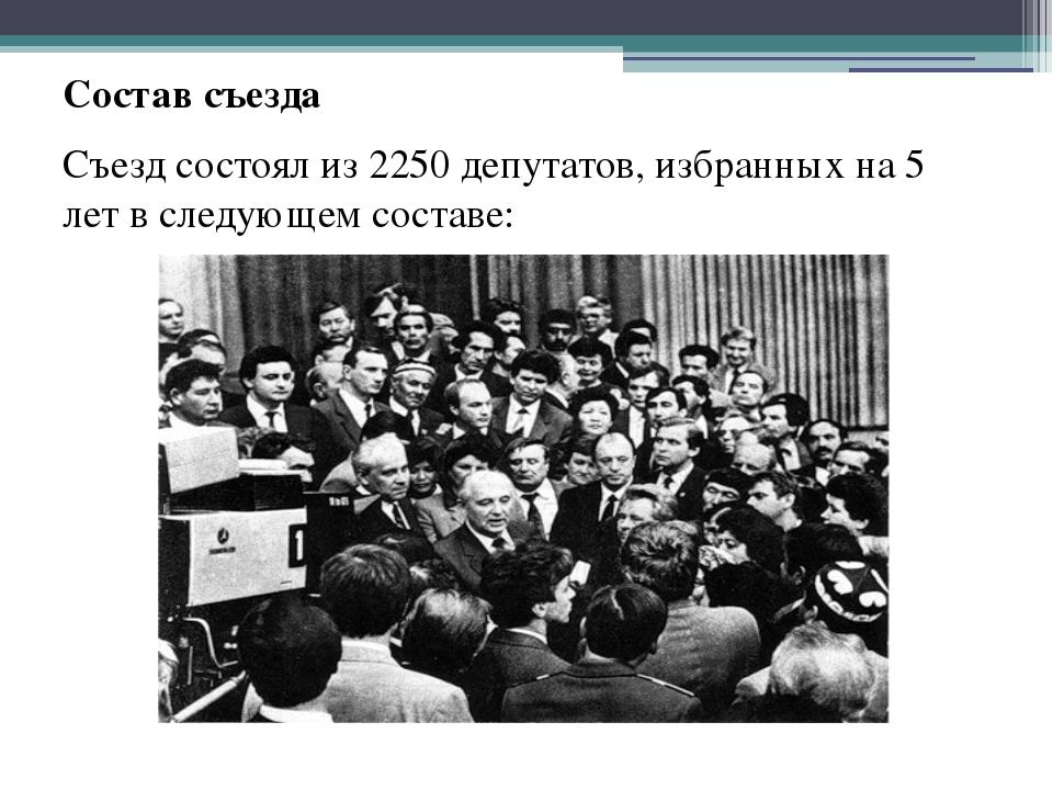 Состав съезда Съезд состоял из 2250 депутатов, избранных на 5 лет в следующем...