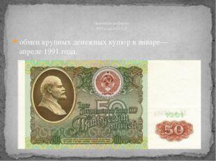 обмен крупных денежных купюр в январе—апреле1991года. Денежная реформа 1991