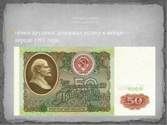 обмен крупных денежных купюр в январе—апреле1991года. Денежная реформа 1991...