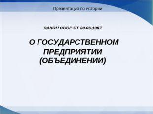 ЗАКОН СССР ОТ 30.06.1987 О ГОСУДАРСТВЕННОМ ПРЕДПРИЯТИИ (ОБЪЕДИНЕНИИ) Презента