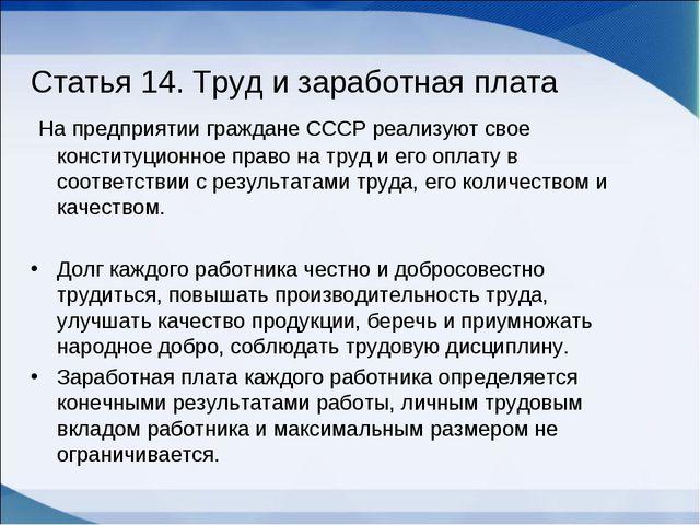 Статья 14. Труд и заработная плата На предприятии граждане СССР реализуют сво...