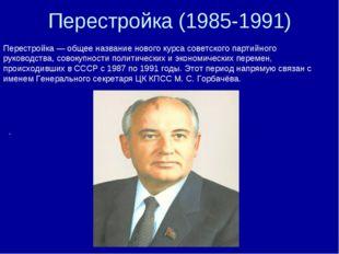 Перестройка (1985-1991) Перестройка — общее название нового курса советского
