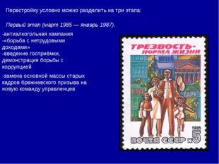 Перестройку условно можно разделить на три этапа: Первый этап (март 1985 — ян