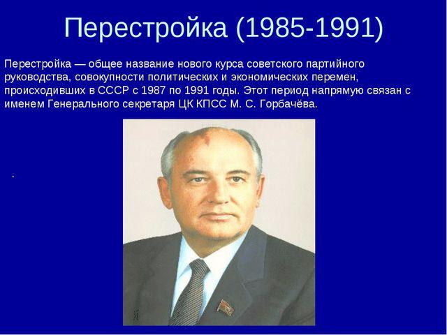 Перестройка (1985-1991) Перестройка — общее название нового курса советского...