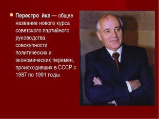 Перестро́йка— общее название нового курса советскогопартийного руководства,