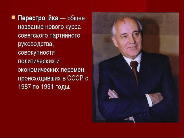 Перестро́йка— общее название нового курса советскогопартийного руководства,...