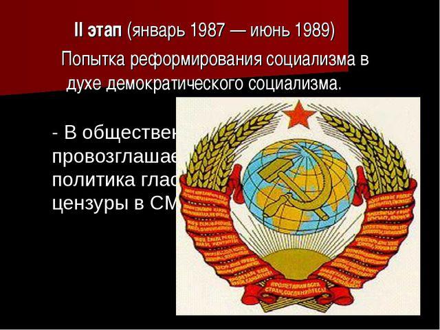 II этап(январь 1987— июнь 1989) Попытка реформирования социализма в духе...