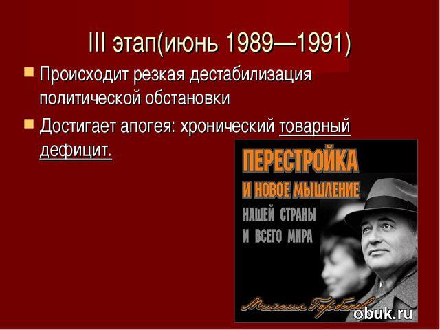 III этап(июнь 1989—1991) Происходит резкая дестабилизация политической обстан...