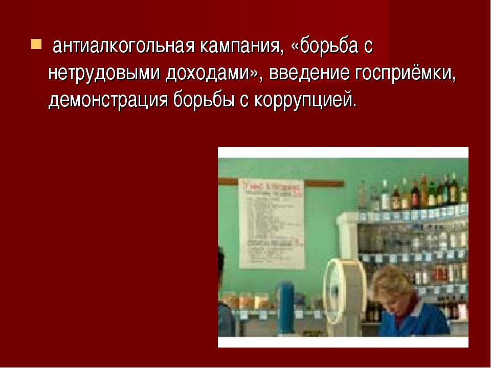 антиалкогольная кампания, «борьба с нетрудовыми доходами», введениегосприём...