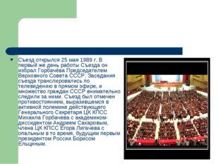 Съезд открылся 25 мая 1989 г. В первый же день работы Съезда он избрал Горбач
