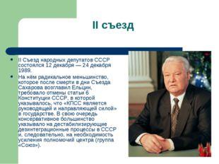 II съезд II Съезд народных депутатов СССР состоялся 12 декабря — 24 декабря 1