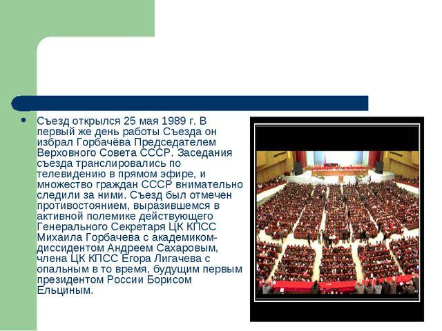 Съезд открылся 25 мая 1989 г. В первый же день работы Съезда он избрал Горбач...